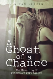 A Ghost of a Chance - The Haunting of Detective Tory Alston ebook by Jim Van Loozen