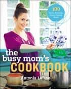 The Busy Mom's Cookbook ebook by Antonia Lofaso