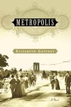 Metropolis - A Novel ebook by Elizabeth Gaffney