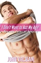 I Don't Want to Act My Age! Raunchy Tales of Ageplay ebook by