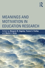 Meanings and Motivation in Education Research ebook by Margaret M. Baguley,Yvonne S. Findlay,Martin C. Kerby