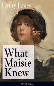 What Maisie Knew (Unabridged) - From the famous author of the realism movement, known for Portrait of a Lady, The Ambassadors, The Bostonians, The Turn of The Screw, The Wings of the Dove, The American… ebook by Henry  James