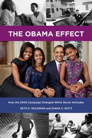 Obama Effect, The - How the 2008 Campaign Changed White Racial Attitudes: How the 2008 Campaign Changed White Racial Attitudes ebook by Seth K. Goldman,Diana C. Mutz