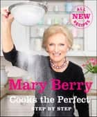 Mary Berry Cooks The Perfect - Step by Step ebook by Mary Berry