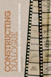 Constructing Dialogue - Screenwriting from Citizen Kane to Midnight in Paris ebook by Mark Axelrod