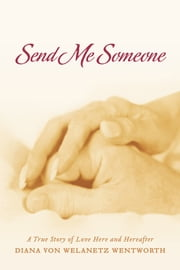 Send Me Someone - A True Story of Love Here and Hereafter ebook by Diana von Welanetz Wentworth