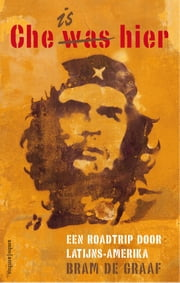 Che is hier - een roadtrip door Latijns-Amerika ebook by Bram de Graaf