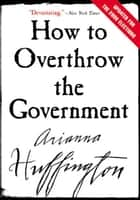 How to Overthrow the Government ebook by Arianna Huffington