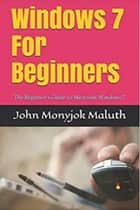 Windows 7 For Beginners eBook by John Monyjok Maluth