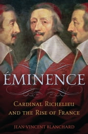 Eminence - Cardinal Richelieu and the Rise of France ebook by Jean-Vincent Blanchard