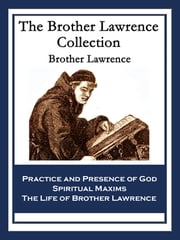 The Brother Lawrence Collection - Practice and Presence of God; Spiritual Maxims; The Life of Brother Lawrence ebook by Brother Lawrence