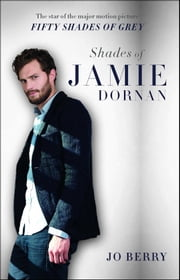 Shades of Jamie Dornan - The Star of the Major Motion Picture Fifty Shades of Grey ebook by Jo Berry
