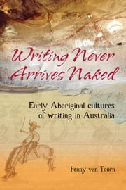 Writing Never Arrives Naked - Early Aboriginal Cultures of Writing in Australia ebook by Penny van Toorn