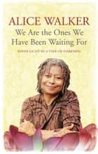 We Are The Ones We Have Been Waiting For - Inner Light In A Time of Darkness ebook by Alice Walker