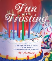 Fun with Frosting - A Beginner's Guide to Decorating Creative, Fondant-Free Cakes ebook by Kaye Callard