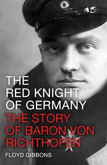 The Red Knight of Germany - The Story of Baron Von Richthofen ebook by Floyd Gibbons
