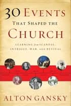 30 Events That Shaped the Church ebook by Alton Gansky