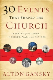 30 Events That Shaped the Church - Learning from Scandal, Intrigue, War, and Revival ebook by Alton Gansky