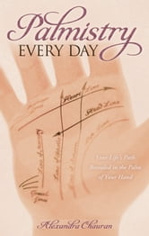 Palmistry Every Day - Your Life's Path Revealed in the Palm of Your Hand ebook by Alexandra Chauran