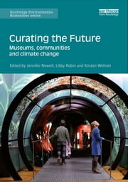 Curating the Future - Museums, Communities and Climate Change ebook by Jennifer Newell,Libby Robin,Kirsten Wehner