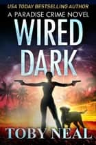 Wired Dark - Paradise Crime Thrillers, #4 ebook by Toby Neal