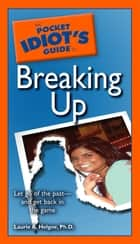 The Pocket Idiot's Guide to Breaking Up - Let Go of the Past—and Get Back in the Game ebook by Laurie A. Helgoe Ph.D