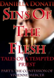 Sins Of The Flesh: Tales Of A Tempted Priest: Part One -The Confession of Vivienne Mercer ebook by Daniella Donati