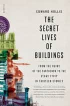 The Secret Lives of Buildings - From the Ruins of the Parthenon to the Vegas Strip in Thirteen Stories ebook by Edward Hollis