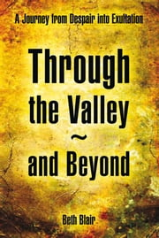 Through the Valley~and Beyond - A Journey from Despair into Exultation ebook by Beth Blair