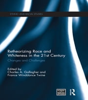 Retheorizing Race and Whiteness in the 21st Century - Changes and Challenges ebook by Charles A. Gallagher,France Winddance Twine