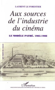 Aux sources de l'industrie du cinéma - Le modèle Pathé - 1905-1908 ebook by Laurent Le Forestier