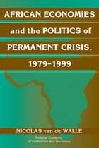 African Economies and the Politics of Permanent Crisis, 1979–1999 ebook by Nicolas Van de Walle