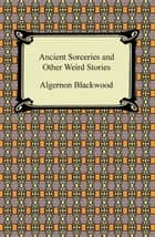 Ancient Sorceries and Other Weird Stories ebook by Algernon Blackwood