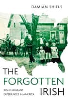 Forgotten Irish - Irish Emigrant Experiences in America ebook by Damian Shiels