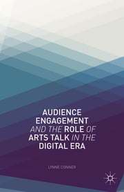 Audience Engagement and the Role of Arts Talk in the Digital Era ebook by Lynne Conner