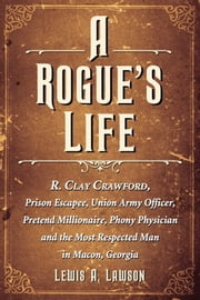 A Rogue's Life - R. Clay Crawford, Prison Escapee, Union Army Officer, Pretend Millionaire, Phony Physician and the Most Respected Man in Macon, Georgia ebook by Lewis A. Lawson