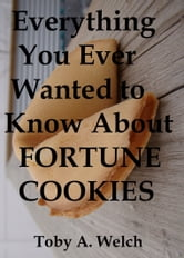 Everything You Ever Wanted to Know About Fortune Cookies ebook by Toby Welch