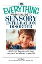 The Everything Parent's Guide To Sensory Integration Disorder: Get the Right Diagnosis, Understand Treatments, And Advocate for Your Child ebook by Terri Mauro