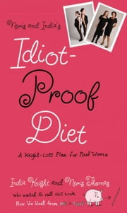 Neris and India's Idiot-Proof Diet - A Weight-Loss Plan for Real Women ebook by Neris Thomas,India Knight