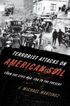 Terrorist Attacks on American Soil - From the Civil War Era to the Present ebook by J. Michael Martinez