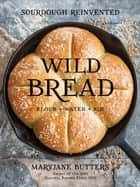 Wild Bread - Sourdough Reinvented ebook by MaryJane Butters