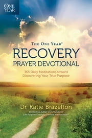 The One Year Recovery Prayer Devotional - 365 Daily Meditations toward Discovering Your True Purpose ebook by Katie Brazelton