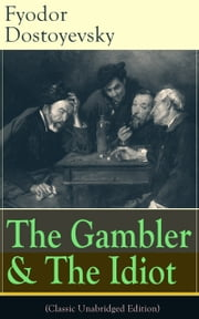 The Gambler & The Idiot (Classic Unabridged Edition) - From the great Russian novelist, journalist and philosopher, the author of Crime and Punishment, The Brothers Karamazov, Demons, The House of the Dead, The Grand Inquisitor, White Nights ebook by Fyodor Dostoyevsky,Constance Garnett