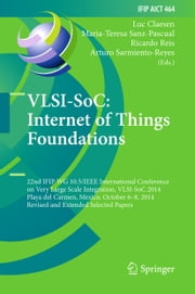 VLSI-SoC: Internet of Things Foundations - 22nd IFIP WG 10.5/IEEE International Conference on Very Large Scale Integration, VLSI-SoC 2014, Playa del Carmen, Mexico, October 6-8, 2014, Revised Selected Papers ebook by Luc Claesen,Maria-Teresa Sanz-Pascual,Ricardo Reis,Arturo Sarmiento-Reyes