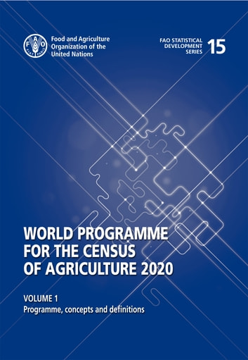 World Program of the Census of Agriculture 2020, Volume I: Programme, concepts and definitions ebook by FAO