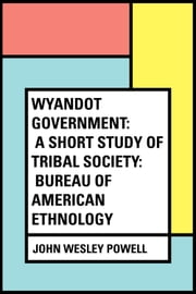 Wyandot Government: A Short Study of Tribal Society: Bureau of American Ethnology ebook by John Wesley Powell