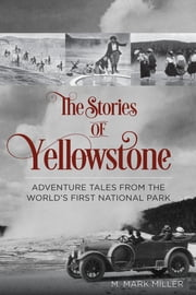 The Stories of Yellowstone - Adventure Tales from the World's First National Park ebook by Mark M. Miller
