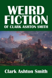 The Weird Fiction of Clark Ashton Smith ebook by Clark Ashton Smith