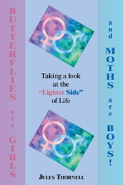 "Butterflies are Girls and Moths are Boys!:Taking a look at the ""Lighter Side"" of Life ebook by Thornell,Jules"