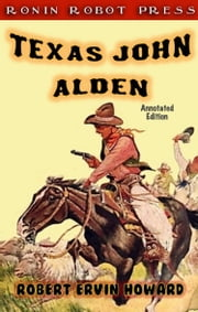 Texas John Alden (Annotated Edition) ebook by Robert Ervin Howard